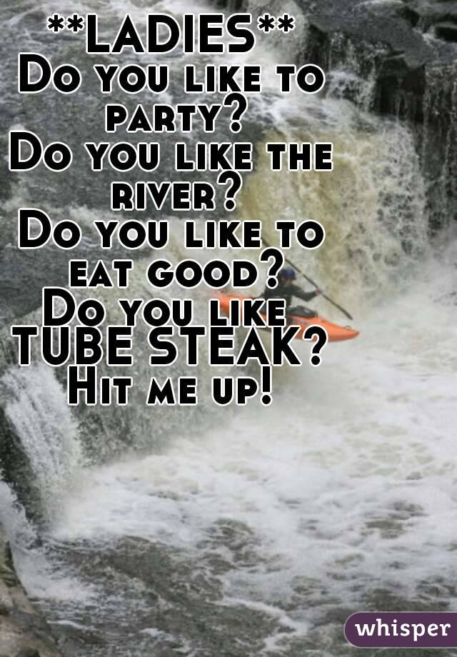 **LADIES** Do you like to party? Do you like the river? Do you like to  eat good? Do you like  TUBE STEAK? Hit me up!
