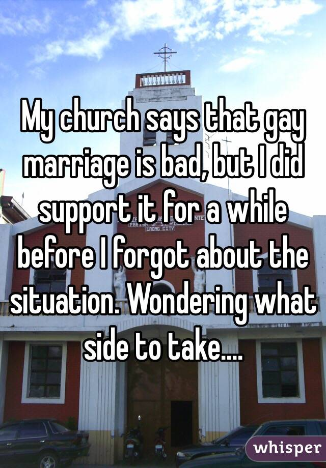 My church says that gay marriage is bad, but I did support it for a while before I forgot about the situation. Wondering what side to take....