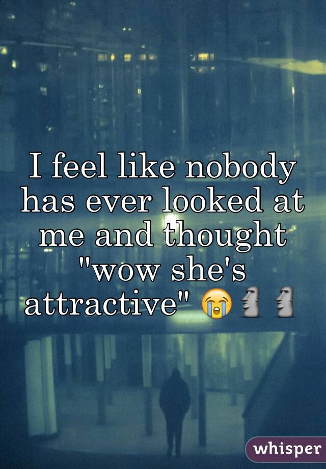 """I feel like nobody has ever looked at me and thought """"wow she's  attractive"""" 😭🗿🗿"""