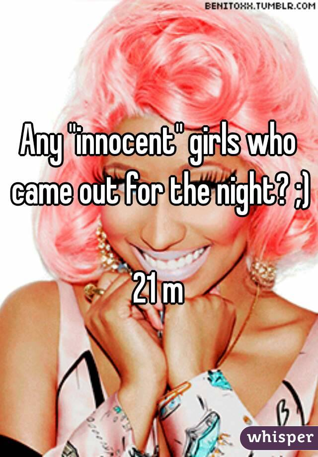 """Any """"innocent"""" girls who came out for the night? ;)  21 m"""