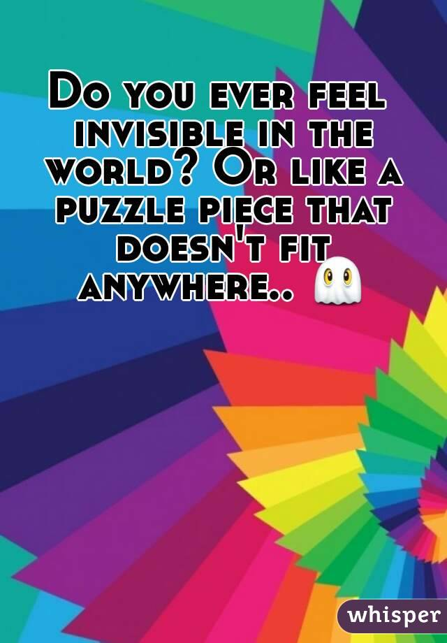 Do you ever feel invisible in the world? Or like a puzzle piece that doesn't fit anywhere.. 👻