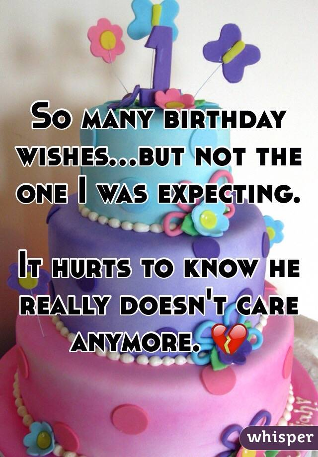 So many birthday wishes...but not the one I was expecting.   It hurts to know he really doesn't care anymore. 💔