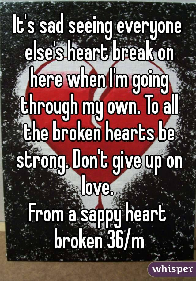 It's sad seeing everyone else's heart break on here when I'm going through my own. To all the broken hearts be strong. Don't give up on love.  From a sappy heart broken 36/m