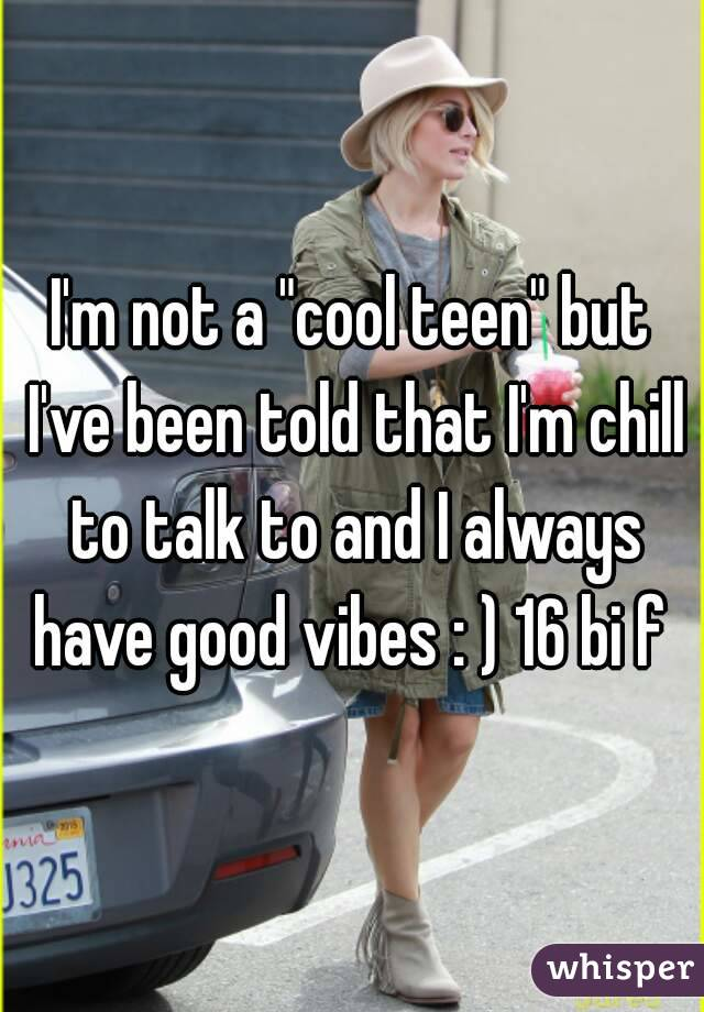 """I'm not a """"cool teen"""" but I've been told that I'm chill to talk to and I always have good vibes : ) 16 bi f"""
