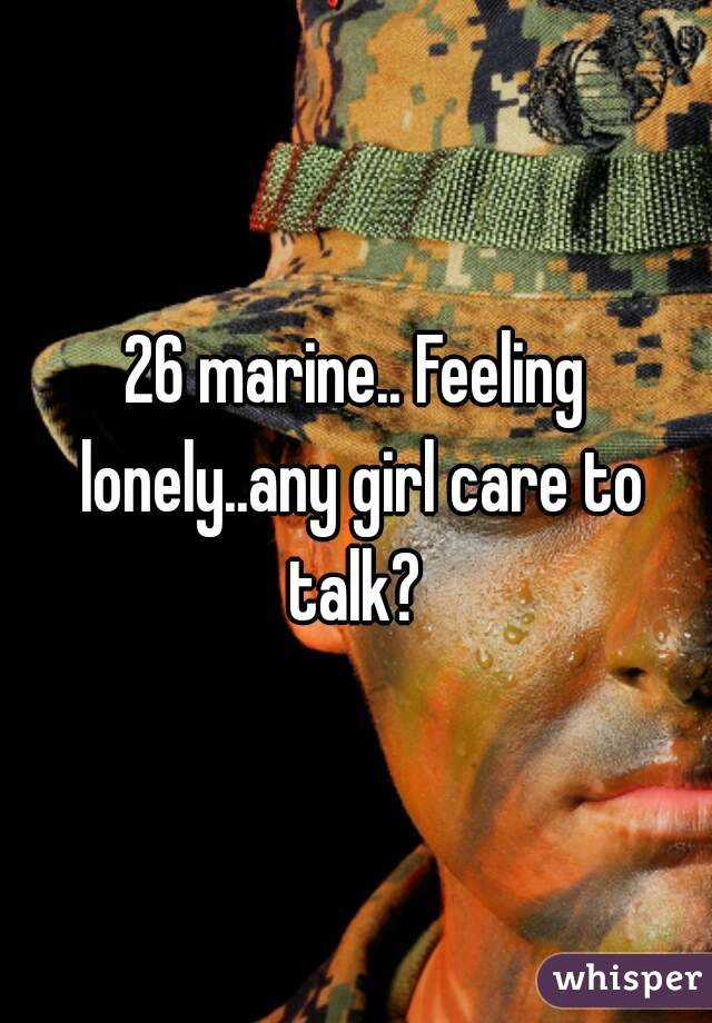 26 marine.. Feeling lonely..any girl care to talk?