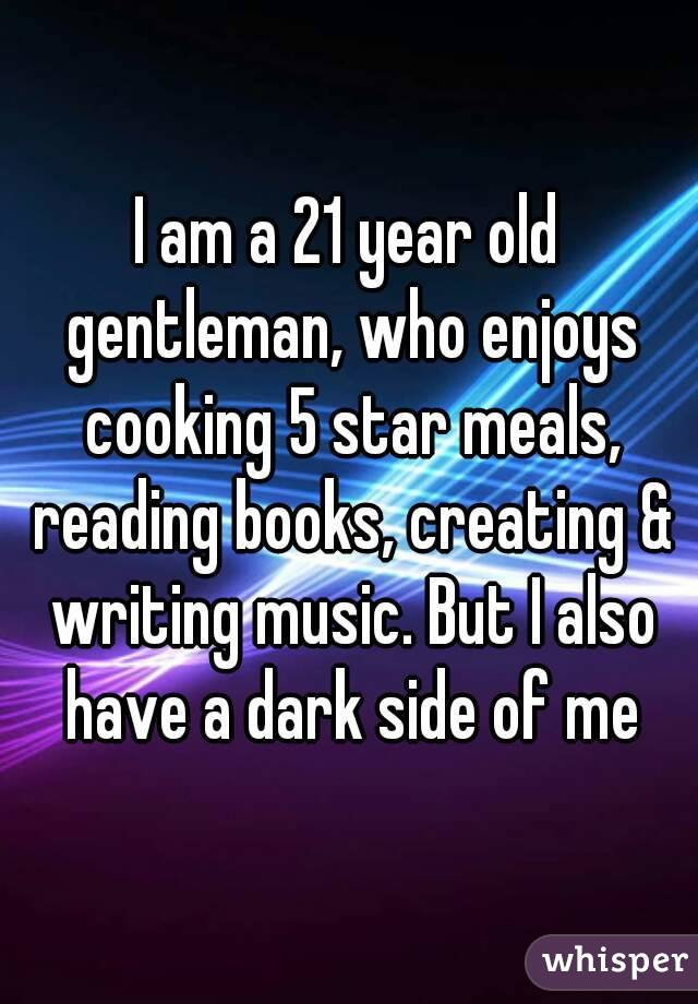 I am a 21 year old gentleman, who enjoys cooking 5 star meals, reading books, creating & writing music. But I also have a dark side of me