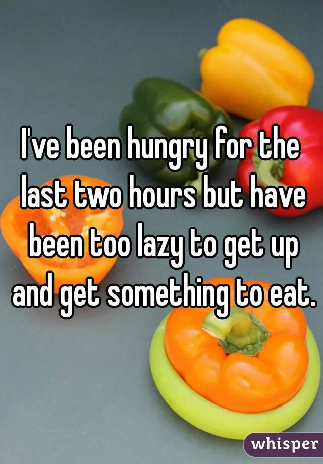 I've been hungry for the last two hours but have been too lazy to get up and get something to eat.