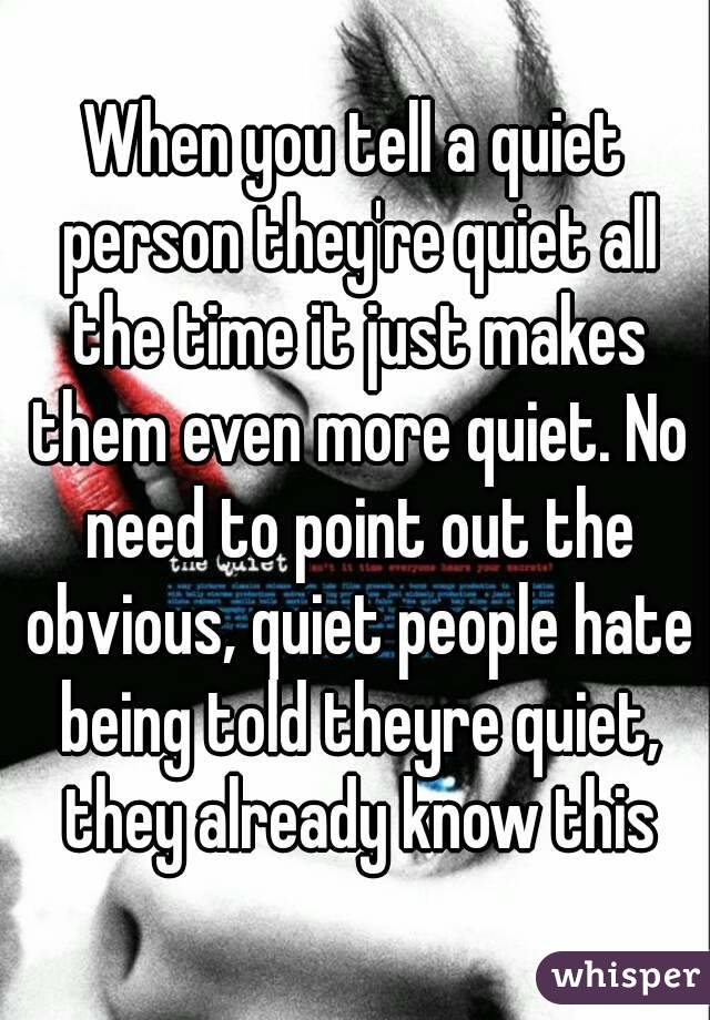 When you tell a quiet person they're quiet all the time it just makes them even more quiet. No need to point out the obvious, quiet people hate being told theyre quiet, they already know this