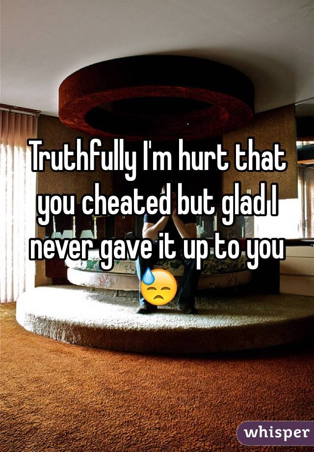 Truthfully I'm hurt that you cheated but glad I never gave it up to you 😓