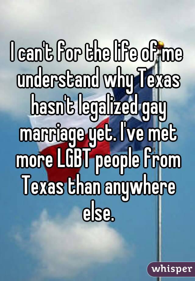 I can't for the life of me understand why Texas hasn't legalized gay marriage yet. I've met more LGBT people from Texas than anywhere else.