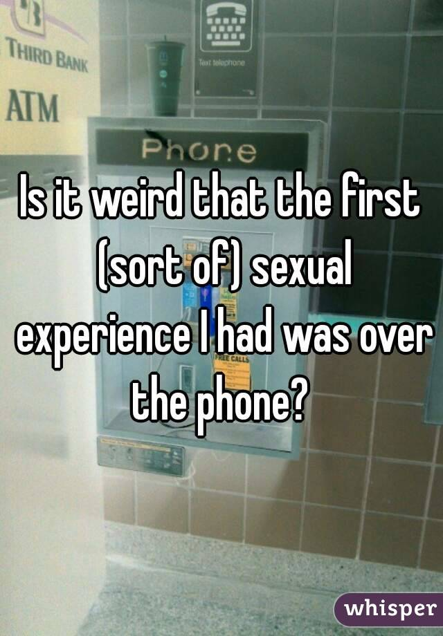 Is it weird that the first (sort of) sexual experience I had was over the phone?