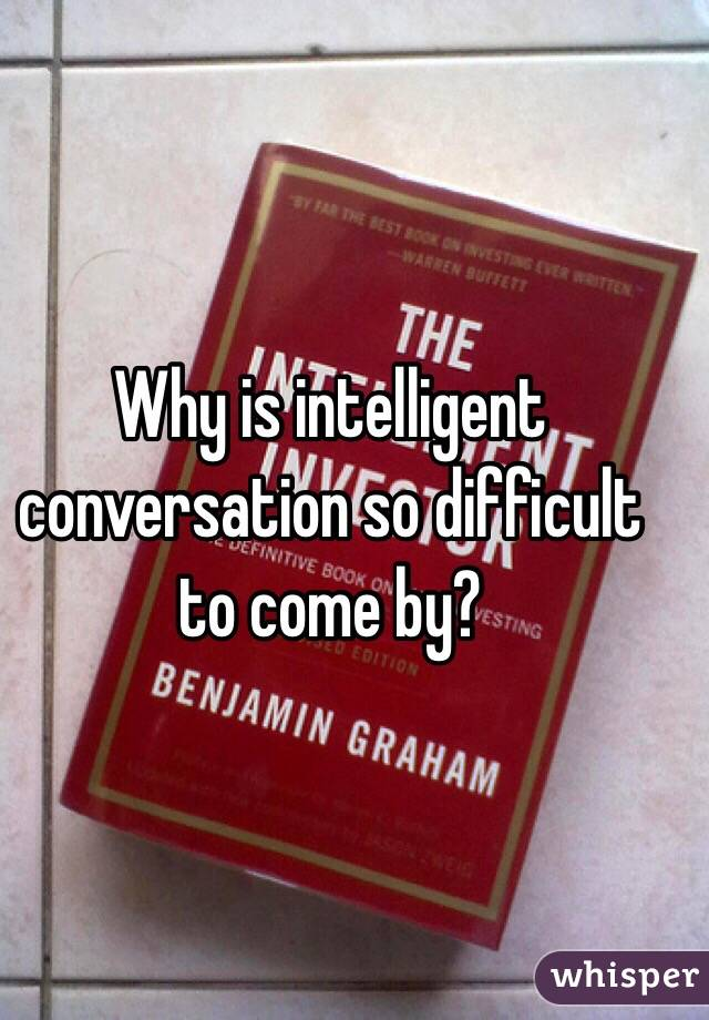 Why is intelligent conversation so difficult to come by?