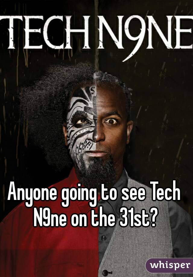 Anyone going to see Tech N9ne on the 31st?