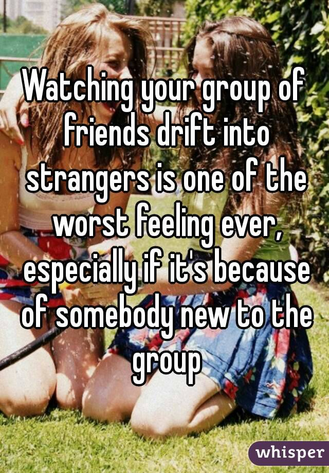 Watching your group of friends drift into strangers is one of the worst feeling ever, especially if it's because of somebody new to the group
