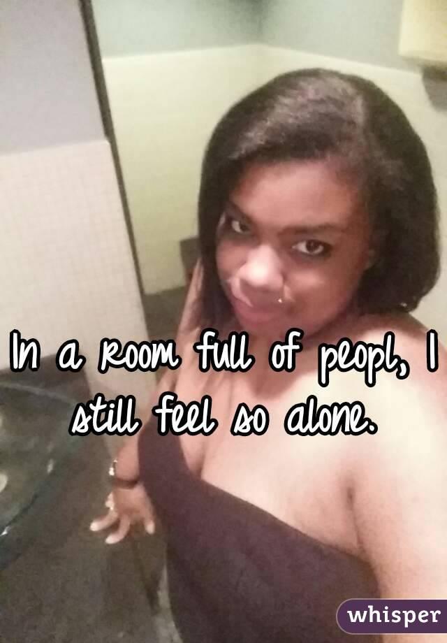 In a room full of peopl, I still feel so alone.