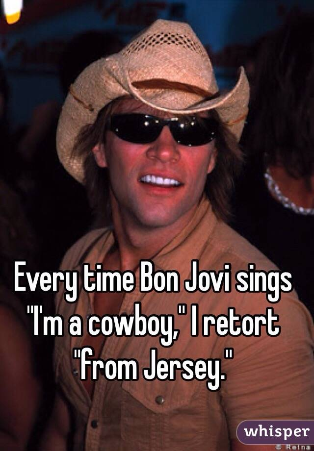 "Every time Bon Jovi sings ""I'm a cowboy,"" I retort ""from Jersey."""