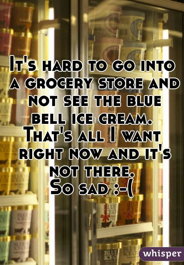It's hard to go into a grocery store and not see the blue bell ice cream.  That's all I want right now and it's not there.  So sad :-(