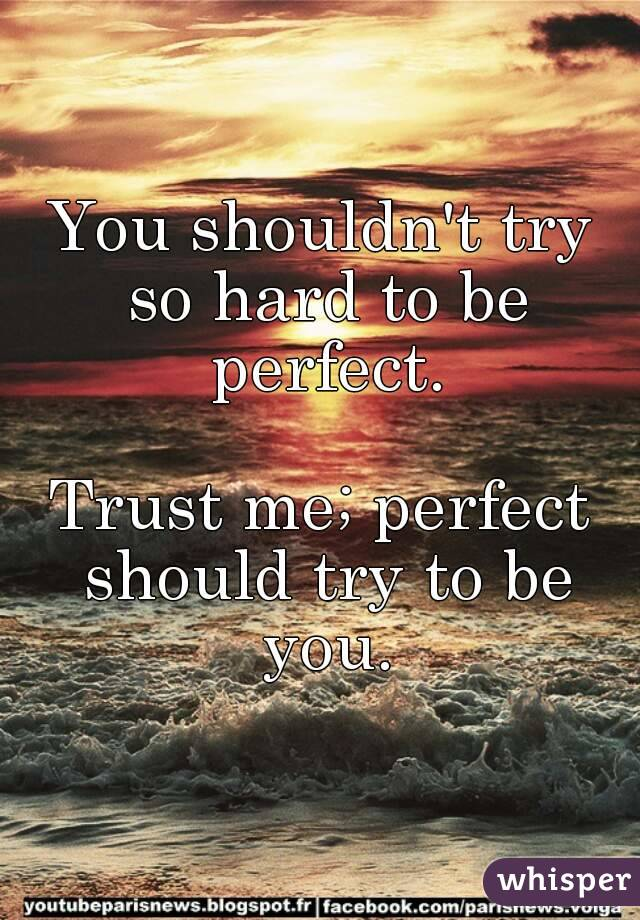 You shouldn't try so hard to be perfect.  Trust me; perfect should try to be you.