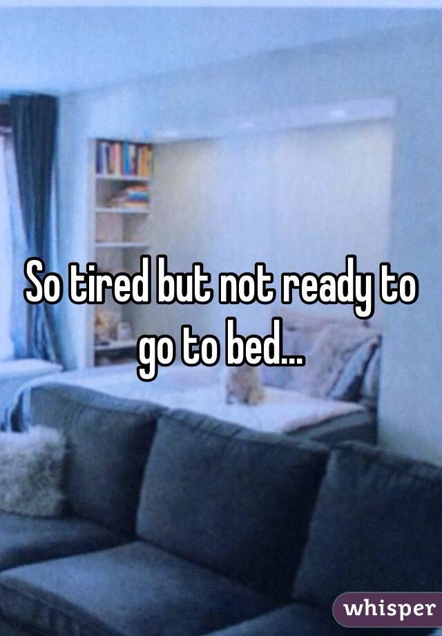So tired but not ready to go to bed...