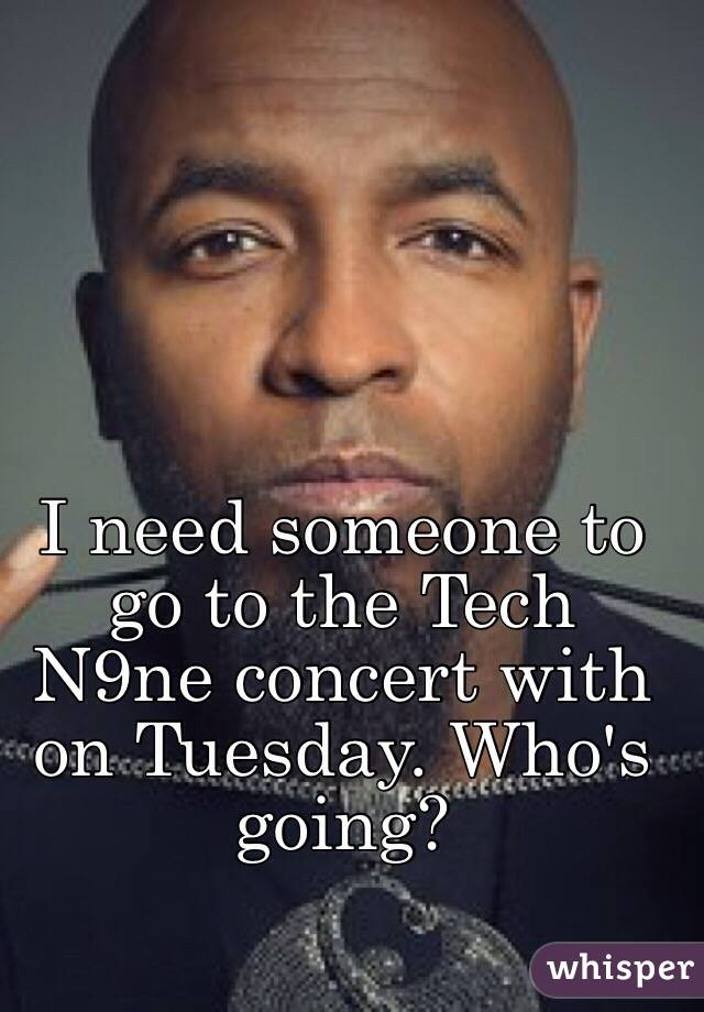I need someone to go to the Tech N9ne concert with on Tuesday. Who's going?