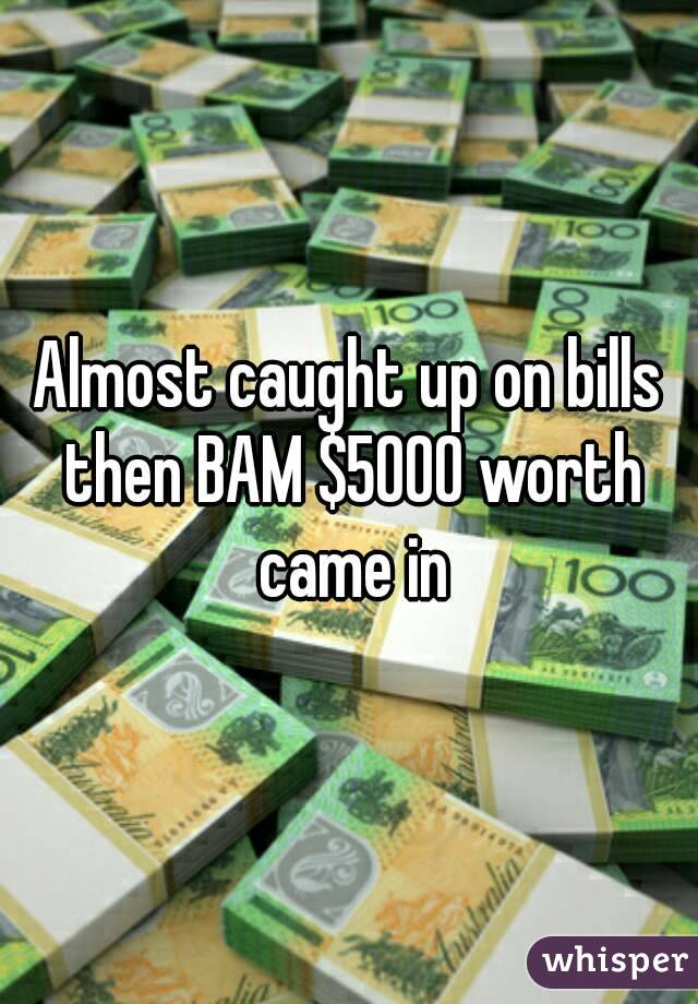 Almost caught up on bills then BAM $5000 worth came in