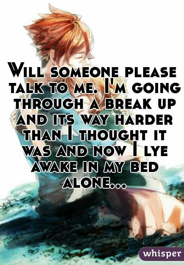 Will someone please talk to me. I'm going through a break up and its way harder than I thought it was and now I lye awake in my bed alone...