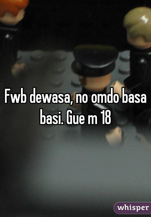 Fwb dewasa, no omdo basa basi. Gue m 18