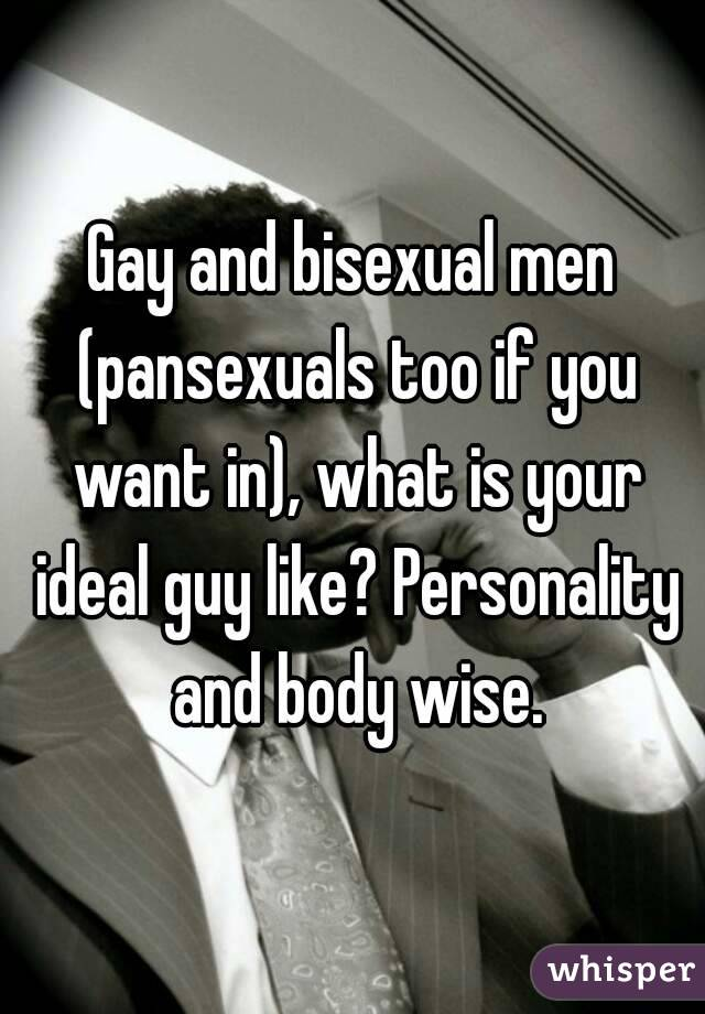 Gay and bisexual men (pansexuals too if you want in), what is your ideal guy like? Personality and body wise.