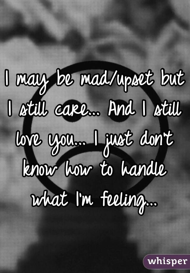 I may be mad/upset but I still care... And I still love you... I just don't know how to handle what I'm feeling...