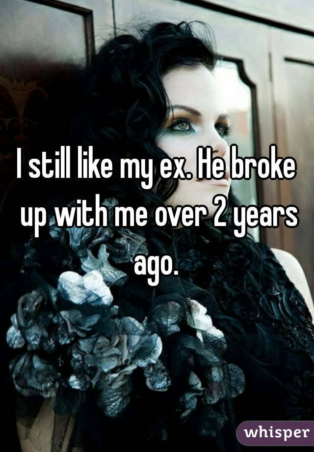I still like my ex. He broke up with me over 2 years ago.
