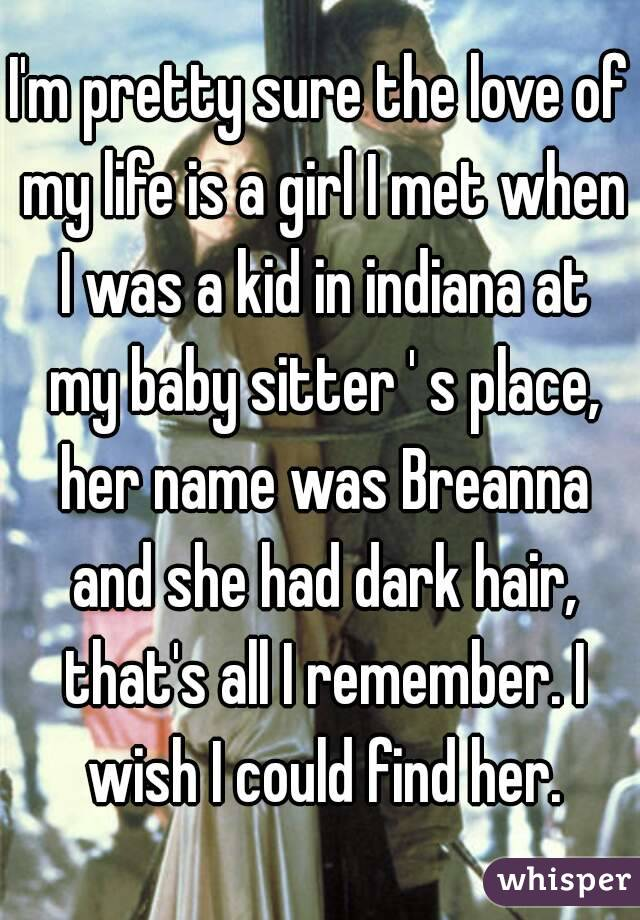 I'm pretty sure the love of my life is a girl I met when I was a kid in indiana at my baby sitter ' s place, her name was Breanna and she had dark hair, that's all I remember. I wish I could find her.