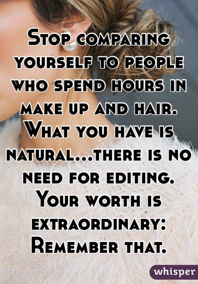 Stop comparing yourself to people who spend hours in make up and hair. What you have is natural...there is no need for editing.  Your worth is extraordinary: Remember that.