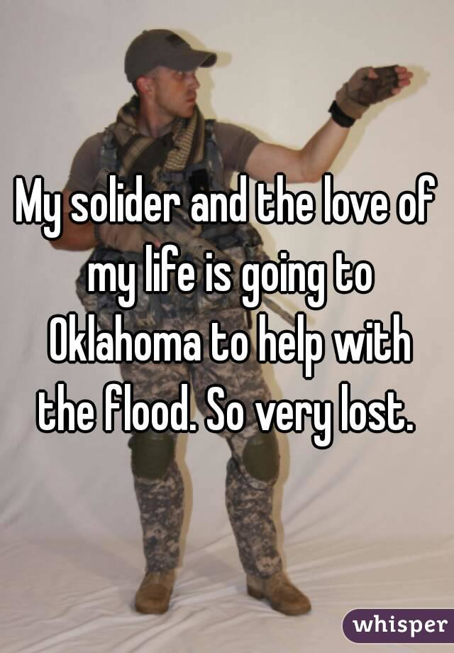 My solider and the love of my life is going to Oklahoma to help with the flood. So very lost.