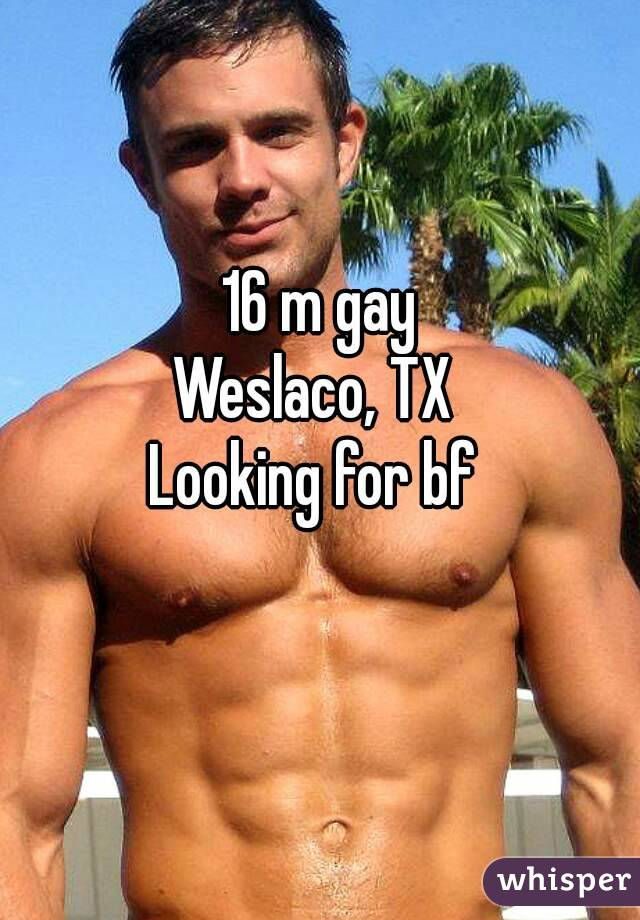 16 m gay Weslaco, TX  Looking for bf