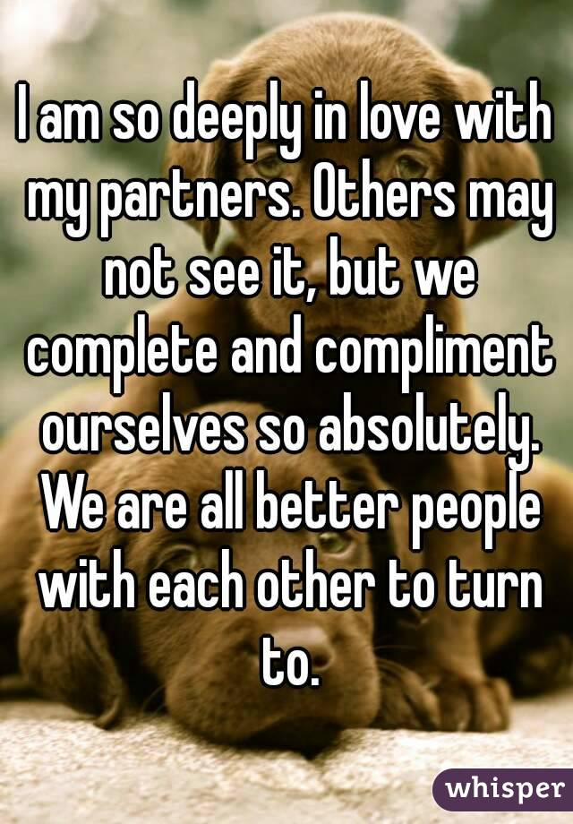 I am so deeply in love with my partners. Others may not see it, but we complete and compliment ourselves so absolutely. We are all better people with each other to turn to.