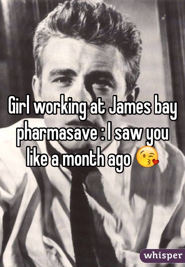Girl working at James bay pharmasave : I saw you like a month ago 😘