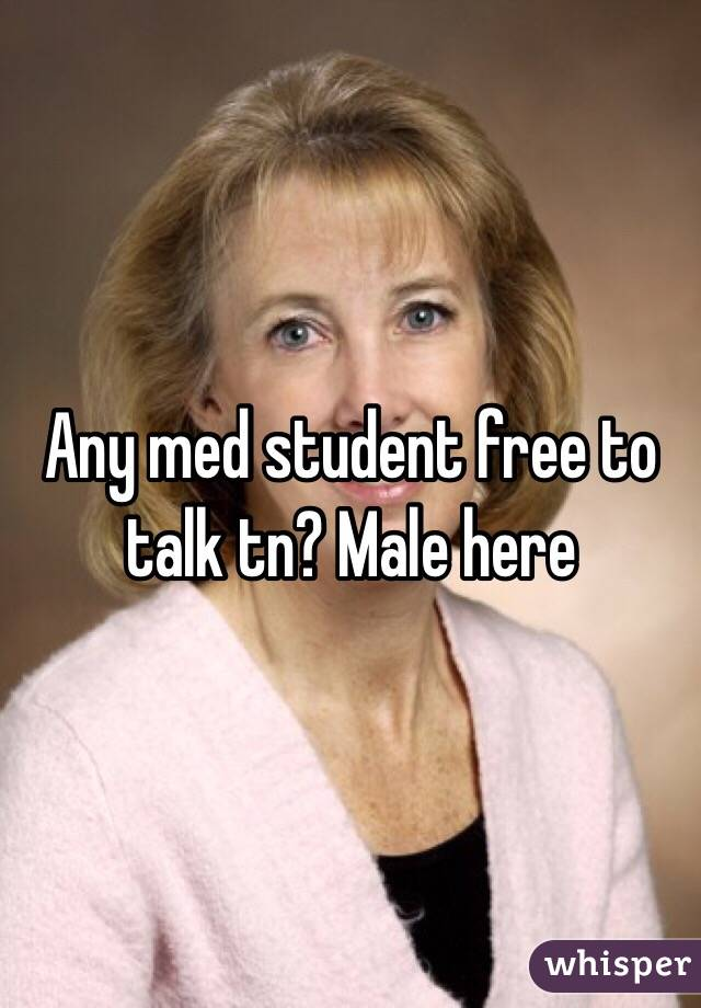 Any med student free to talk tn? Male here
