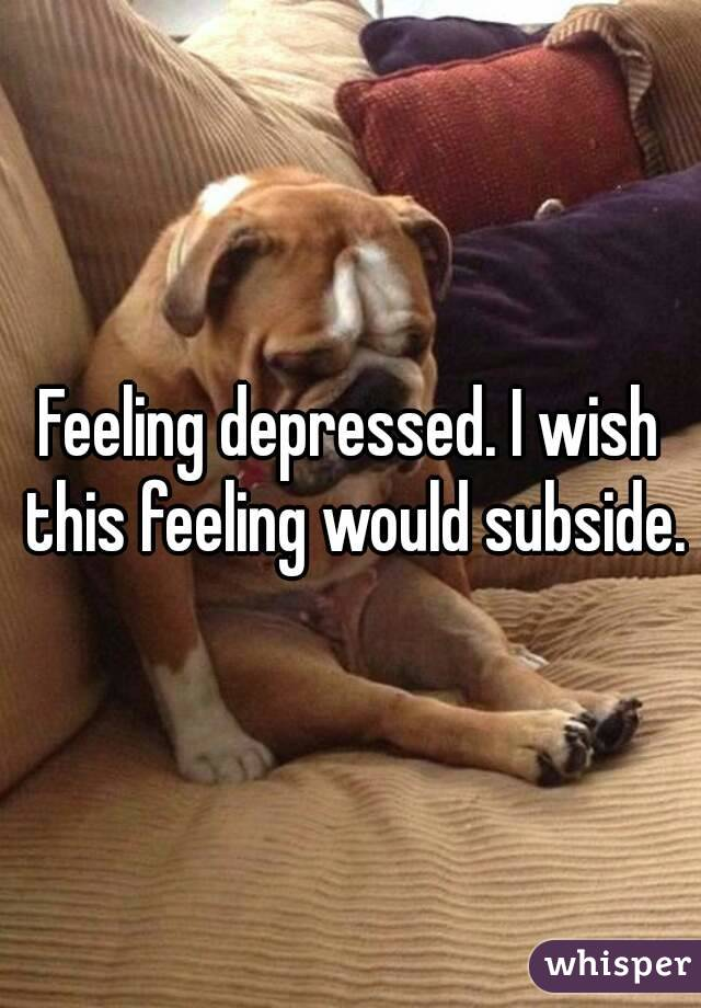 Feeling depressed. I wish this feeling would subside.