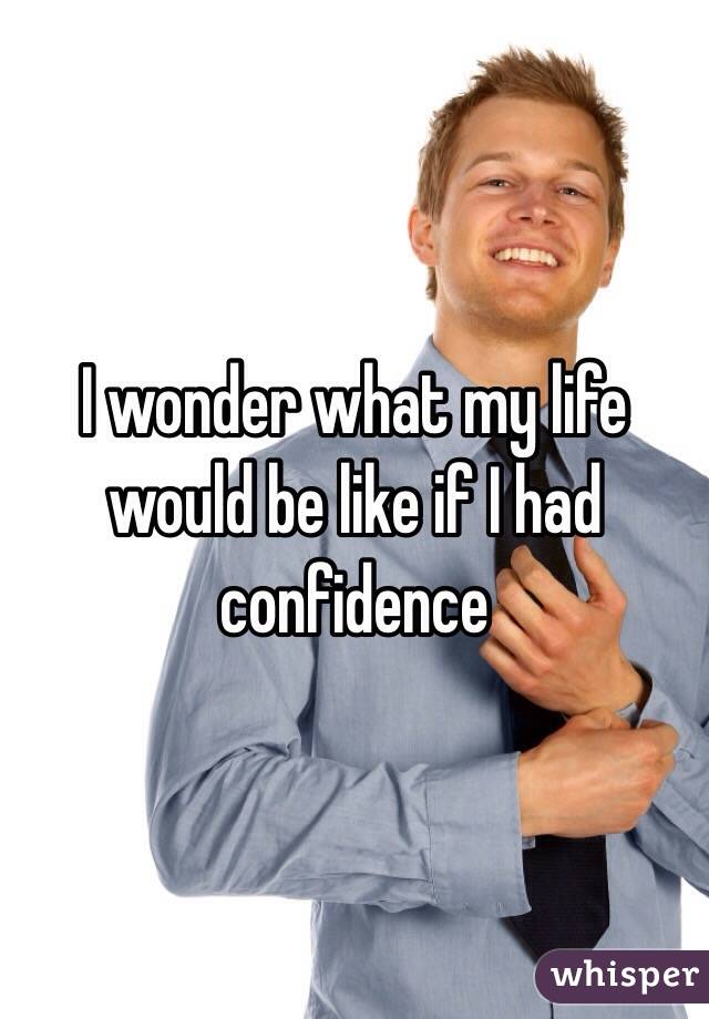 I wonder what my life would be like if I had confidence