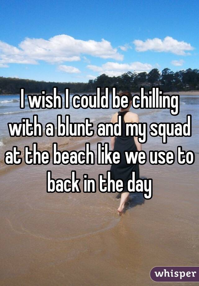 I wish I could be chilling with a blunt and my squad at the beach like we use to back in the day