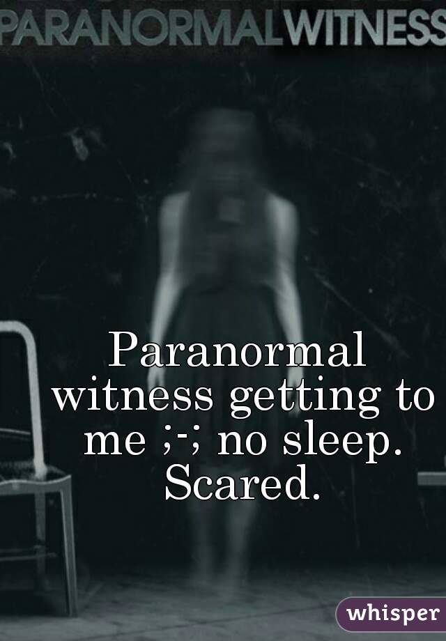 Paranormal witness getting to me ;-; no sleep. Scared.