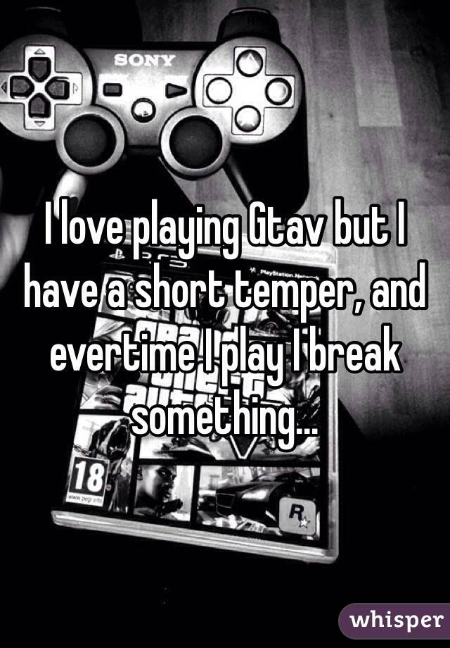 I love playing Gtav but I have a short temper, and evertime I play I break something...