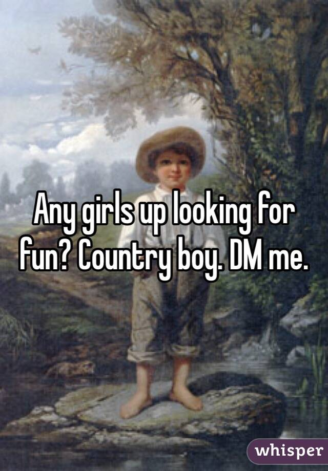 Any girls up looking for fun? Country boy. DM me.