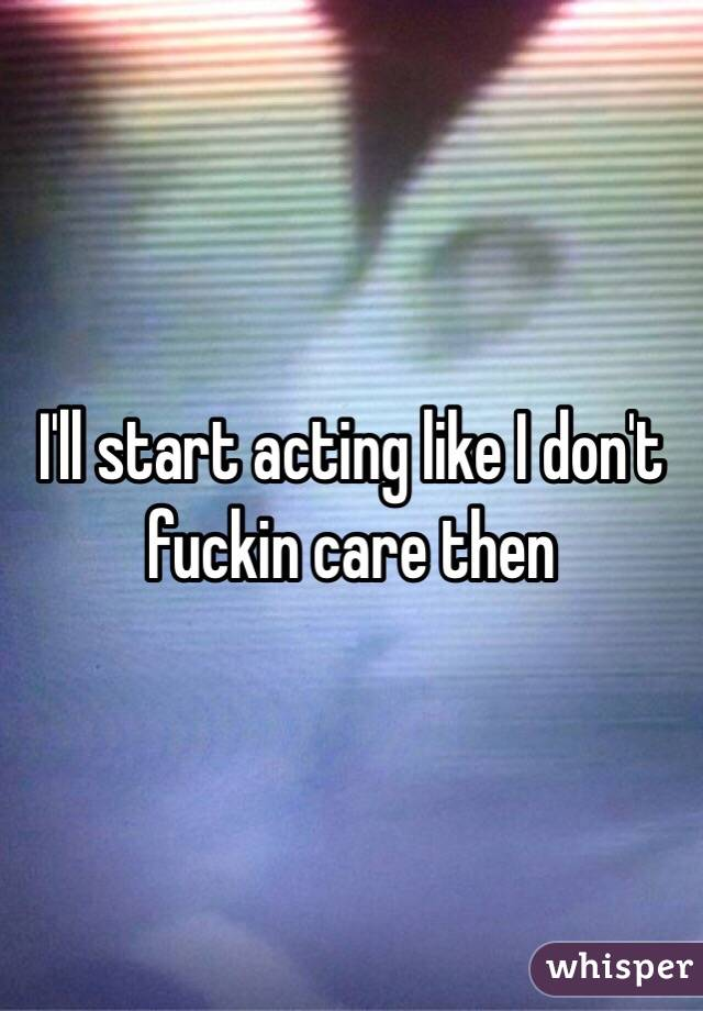 I'll start acting like I don't fuckin care then