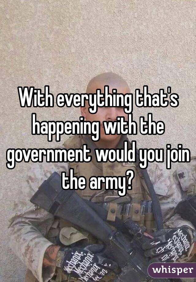 With everything that's happening with the government would you join the army?