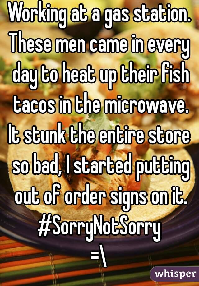 Working at a gas station. These men came in every day to heat up their fish tacos in the microwave. It stunk the entire store so bad, I started putting out of order signs on it. #SorryNotSorry =\