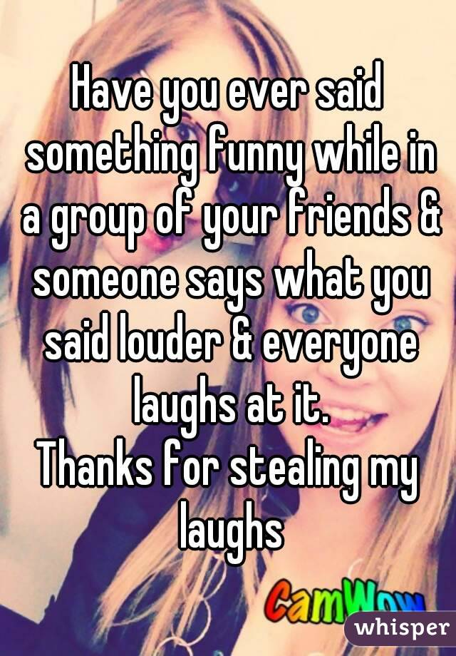 Have you ever said something funny while in a group of your friends & someone says what you said louder & everyone laughs at it. Thanks for stealing my laughs