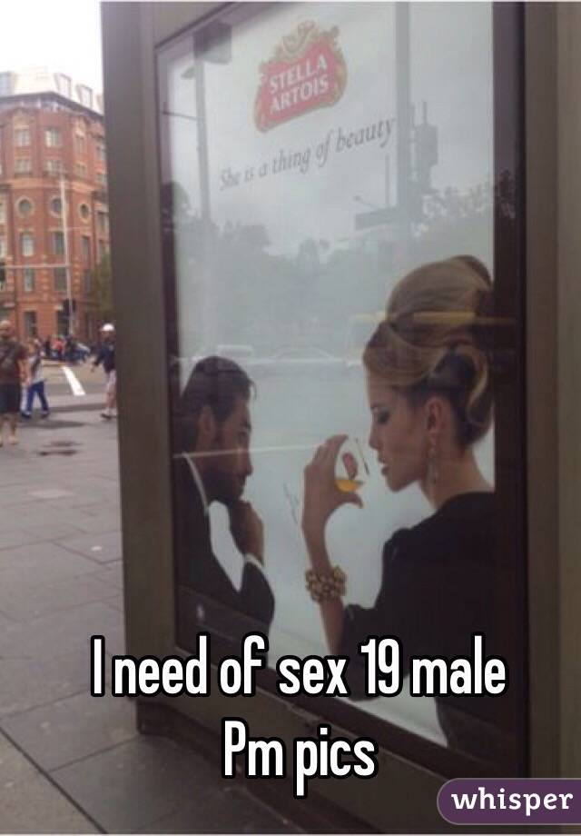 I need of sex 19 male Pm pics