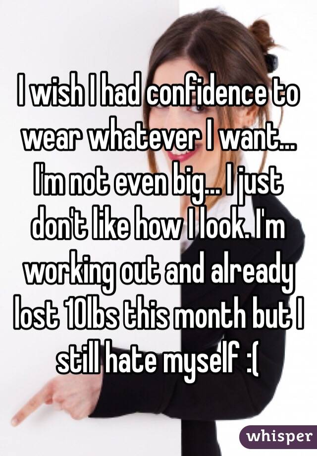 I wish I had confidence to wear whatever I want... I'm not even big... I just don't like how I look. I'm working out and already lost 10lbs this month but I still hate myself :(