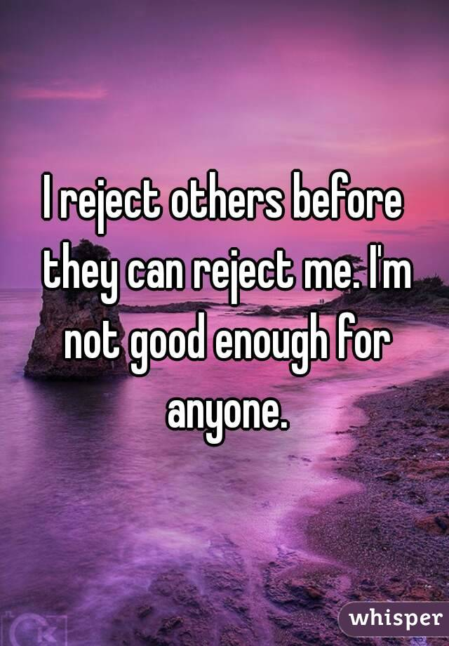 I reject others before they can reject me. I'm not good enough for anyone.